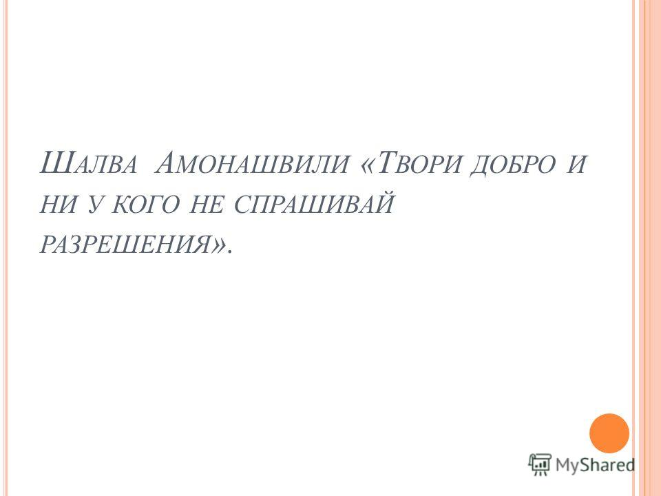 Ш АЛВА А МОНАШВИЛИ «Т ВОРИ ДОБРО И НИ У КОГО НЕ СПРАШИВАЙ РАЗРЕШЕНИЯ ».