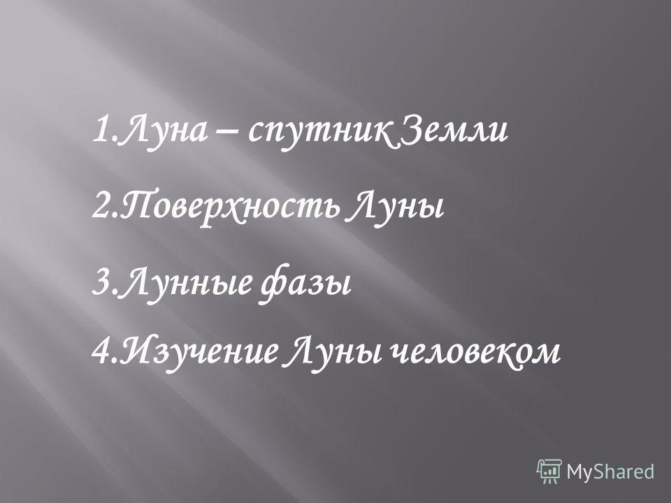 1.Луна – спутник Земли 2.Поверхность Луны 3.Лунные фазы 4.Изучение Луны человеком