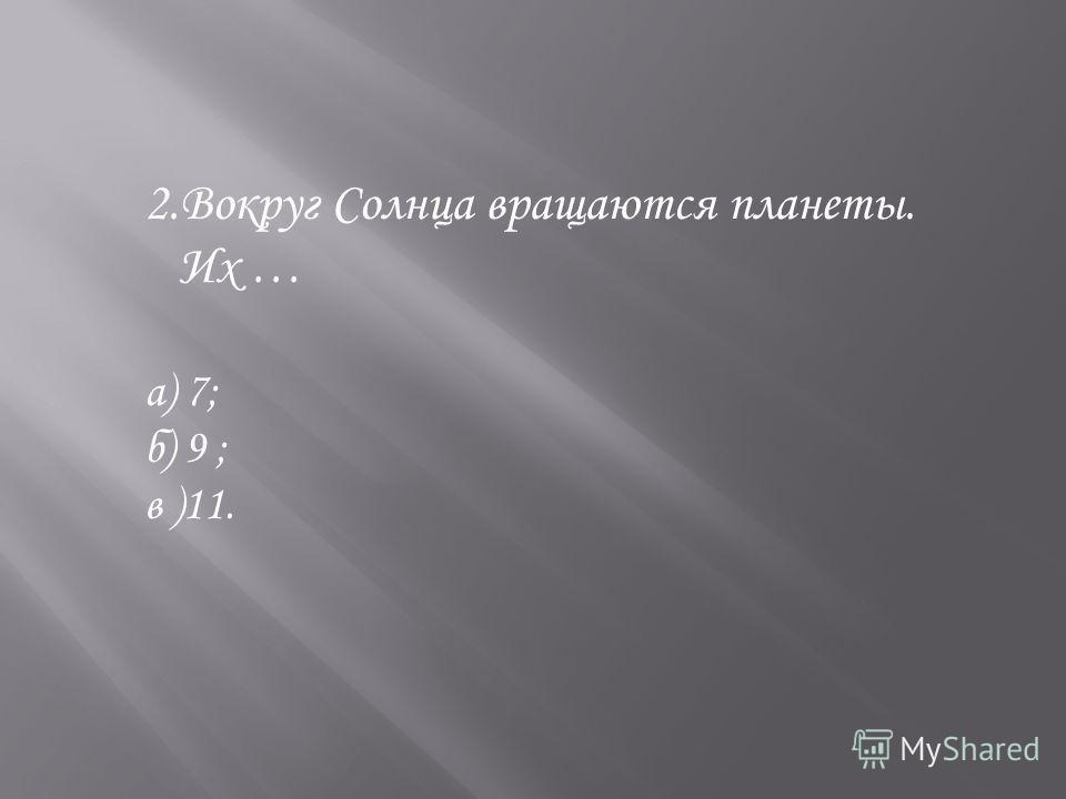 2.Вокруг Солнца вращаются планеты. Их … а) 7; б) 9 ; в )11.