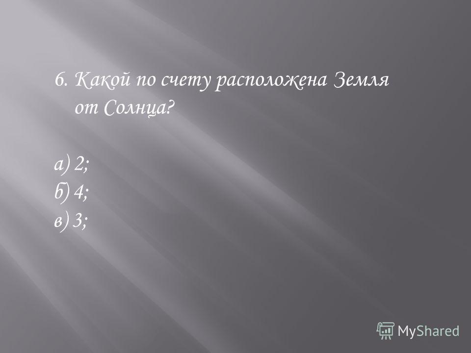 6. Какой по счету расположена Земля от Солнца? а) 2; б) 4; в) 3;