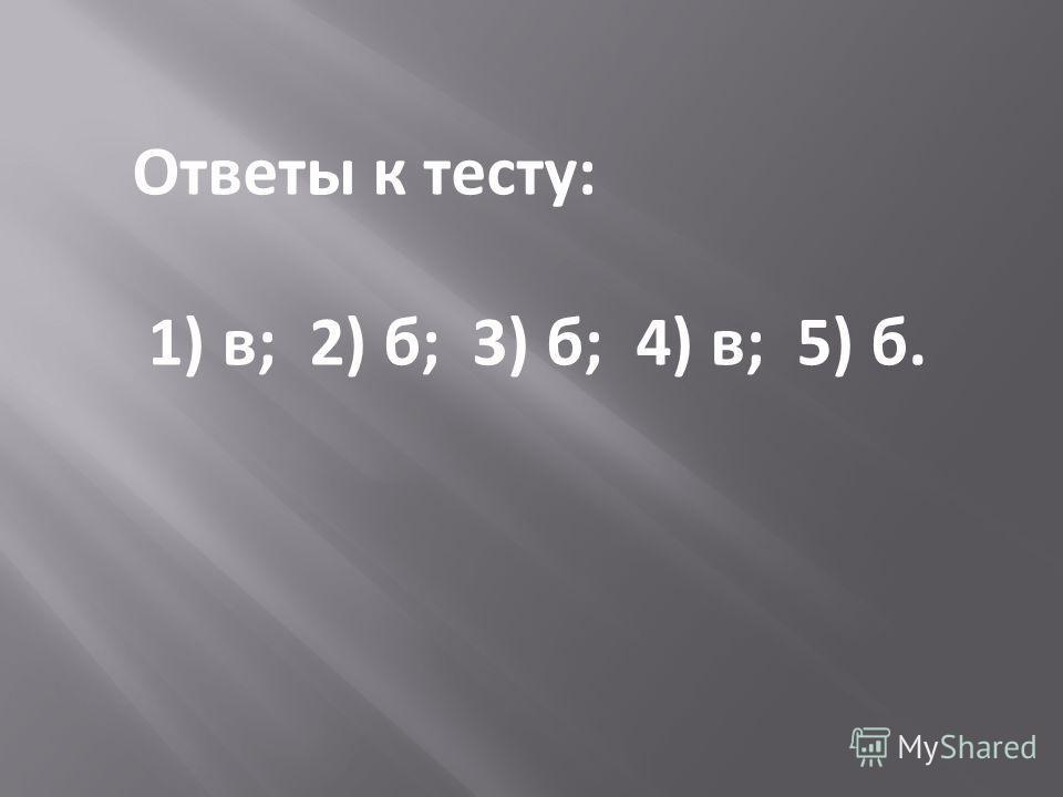 Ответы к тесту: 1) в; 2) б; 3) б; 4) в; 5) б.