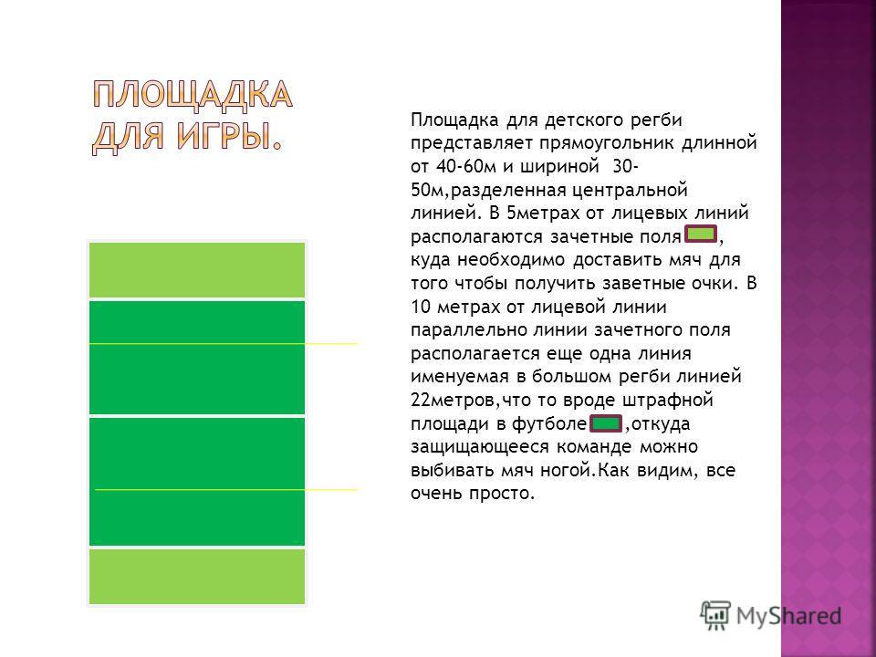 Площадка для детского регби представляет прямоугольник длинной от 40-60м и шириной 30- 50м,разделенная центральной линией. В 5метрах от лицевых линий располагаются зачетные поля, куда необходимо доставить мяч для того чтобы получить заветные очки. В