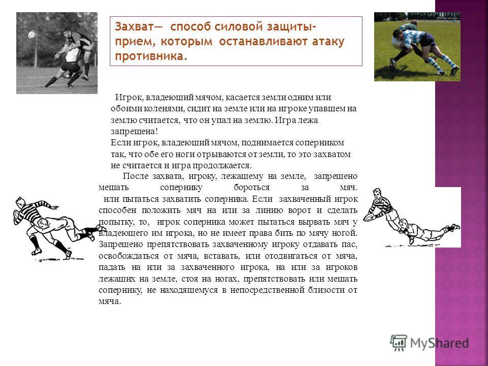 Захват способ силовой защиты- прием, которым останавливают атаку противника. Игрок, владеющий мячом, касается земли одним или обоими коленями, сидит на земле или на игроке упавшем на землю считается, что он упал на землю. Игра лежа запрещена! Если иг