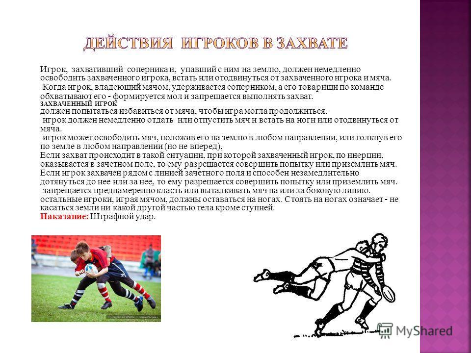 Игрок, захвативший соперника и, упавший с ним на землю, должен немедленно освободить захваченного игрока, встать или отодвинуться от захваченного игрока и мяча. Когда игрок, владеющий мячом, удерживается соперником, а его товарищи по команде обхватыв