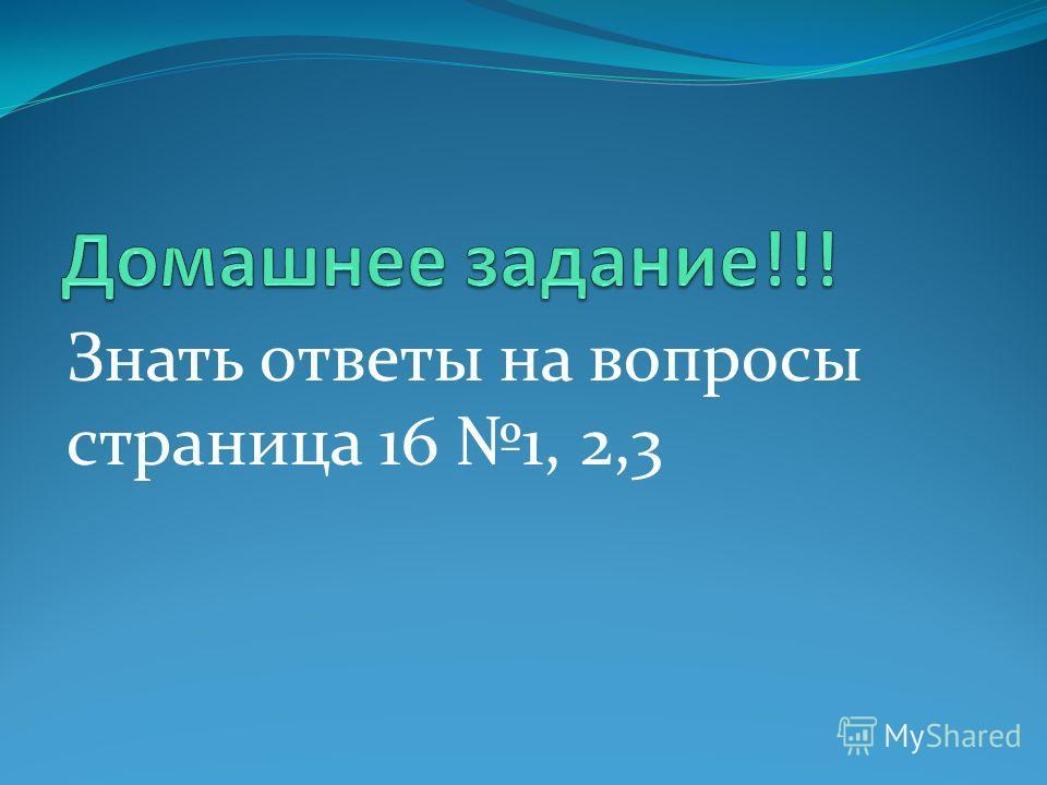 Знать ответы на вопросы страница 16 1, 2,3