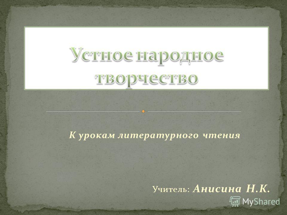 К урокам литературного чтения Учитель: Анисина Н.К.