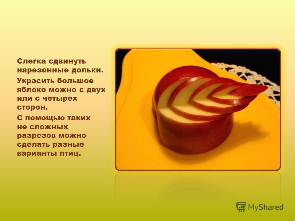Слегка сдвинуть нарезанные дольки. Украсить большое яблоко можно с двух или с четырех сторон. С помощью таких не сложных разрезов можно сделать разные варианты птиц.