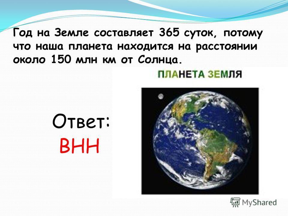 Год на Земле составляет 365 суток, потому что наша планета находится на расстоянии около 150 млн км от Солнца. Ответ: ВНН