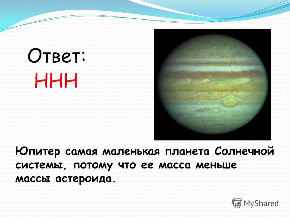 Юпитер самая маленькая планета Солнечной системы, потому что ее масса меньше массы астероида. Ответ: ННН