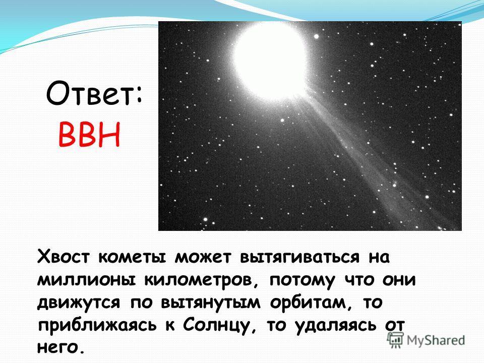 Хвост кометы может вытягиваться на миллионы километров, потому что они движутся по вытянутым орбитам, то приближаясь к Солнцу, то удаляясь от него. Ответ: ВВН