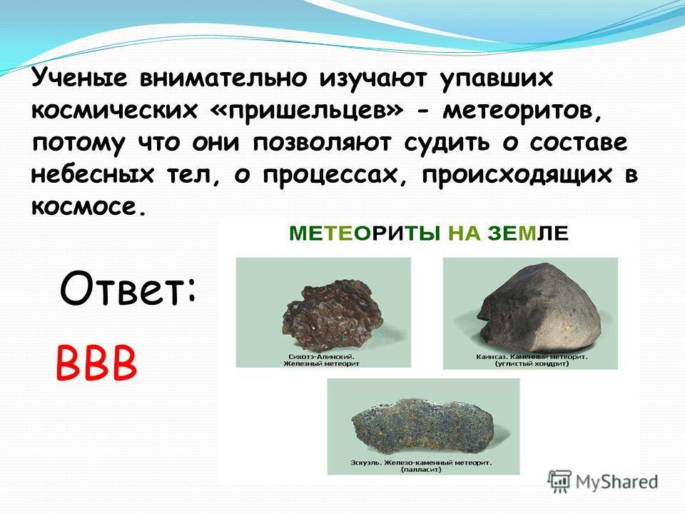 Ученые внимательно изучают упавших космических «пришельцев» - метеоритов, потому что они позволяют судить о составе небесных тел, о процессах, происходящих в космосе. Ответ: ВВВ