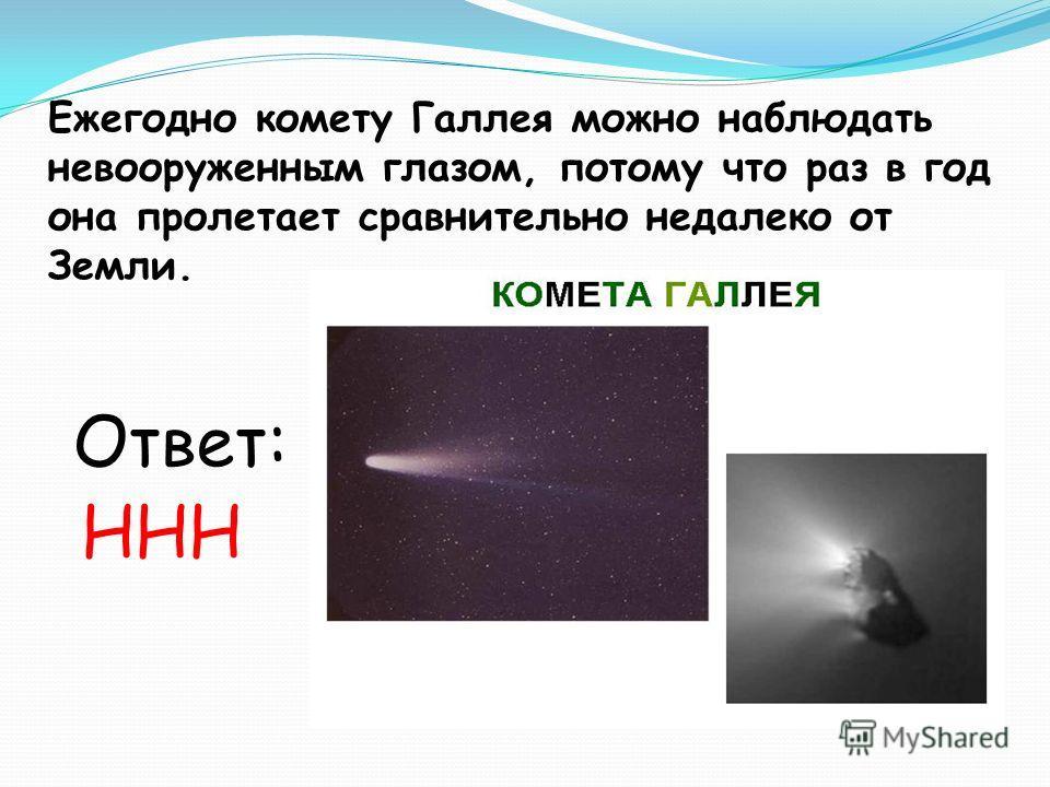 Ежегодно комету Галлея можно наблюдать невооруженным глазом, потому что раз в год она пролетает сравнительно недалеко от Земли. Ответ: ННН