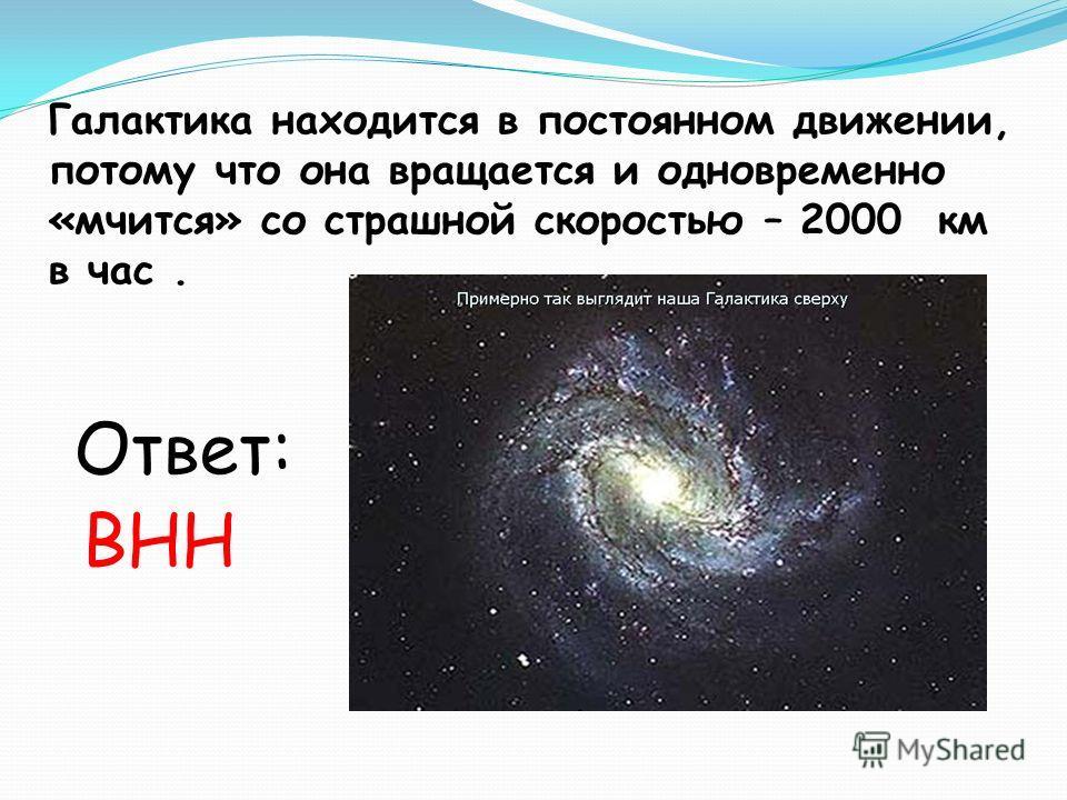 Галактика находится в постоянном движении, потому что она вращается и одновременно «мчится» со страшной скоростью – 2000 км в час. Ответ: ВНН