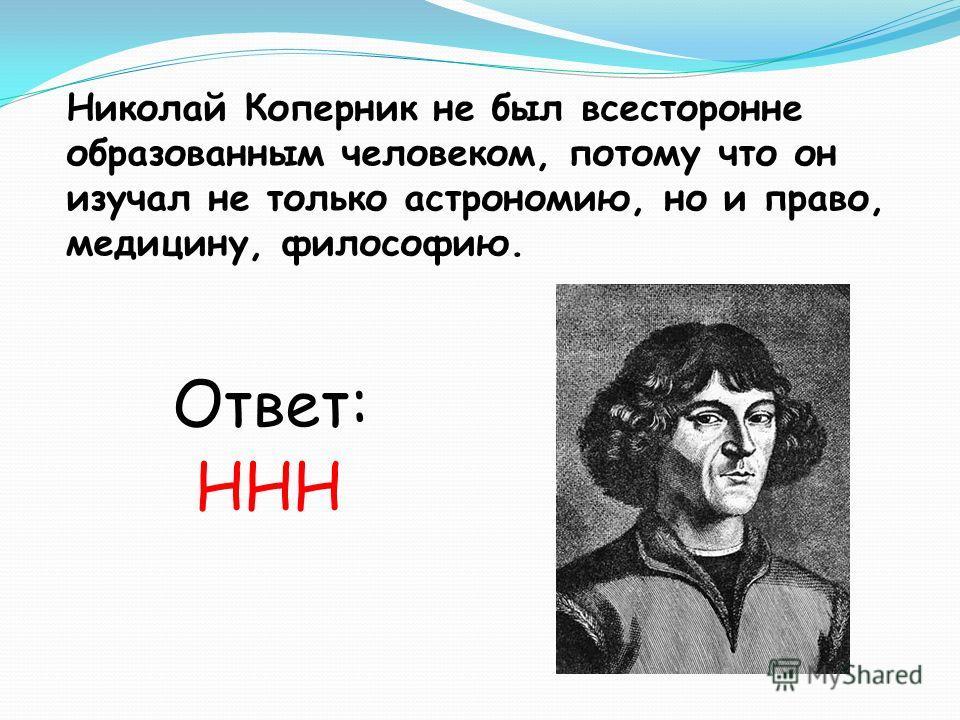Николай Коперник не был всесторонне образованным человеком, потому что он изучал не только астрономию, но и право, медицину, философию. Ответ: ННН