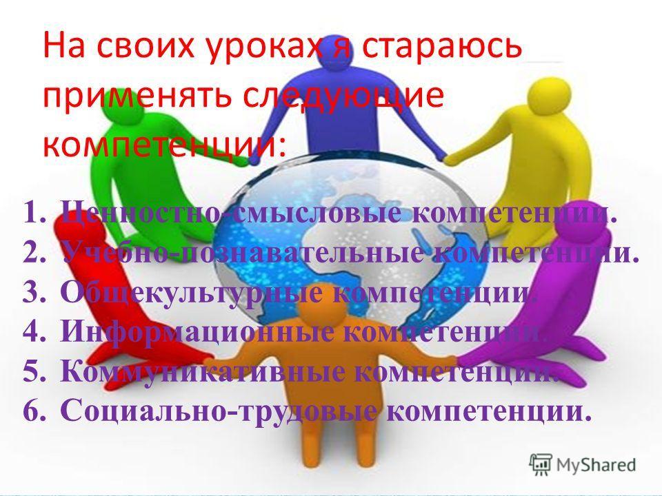 На своих уроках я стараюсь применять следующие компетенции: 1.Ценностно-смысловые компетенции. 2.Учебно-познавательные компетенции. 3.Общекультурные компетенции. 4.Информационные компетенции. 5.Коммуникативные компетенции. 6.Социально-трудовые компет