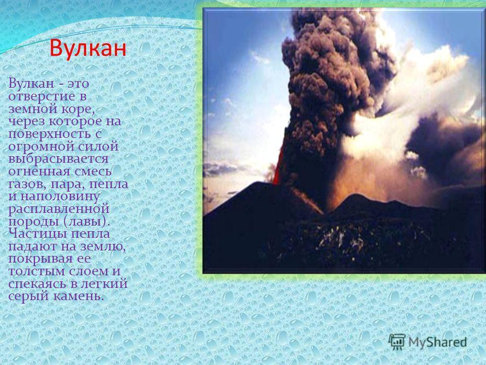 Вулкан Вулкан - это отверстие в земной коре, через которое на поверхность с огромной силой выбрасывается огненная смесь газов, пара, пепла и наполовину расплавленной породы (лавы). Частицы пепла падают на землю, покрывая ее толстым слоем и спекаясь в