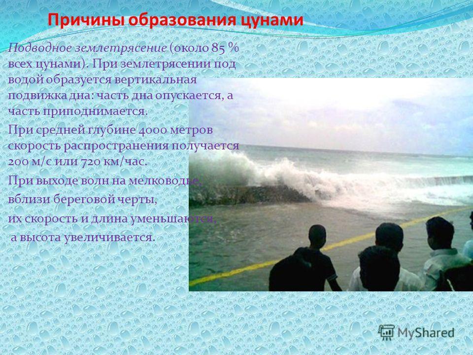 Причины образования цунами Подводное землетрясение (около 85 % всех цунами). При землетрясении под водой образуется вертикальная подвижка дна: часть дна опускается, а часть приподнимается. При средней глубине 4000 метров скорость распространения полу