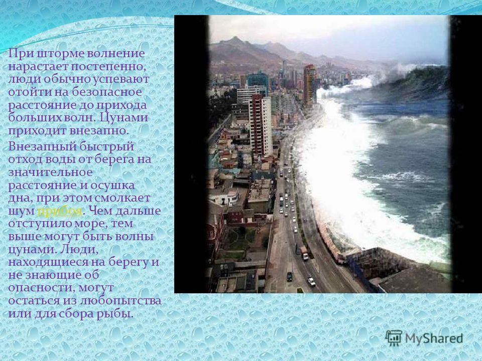 При шторме волнение нарастает постепенно, люди обычно успевают отойти на безопасное расстояние до прихода больших волн. Цунами приходит внезапно. Внезапный быстрый отход воды от берега на значительное расстояние и осушка дна, при этом смолкает шум пр