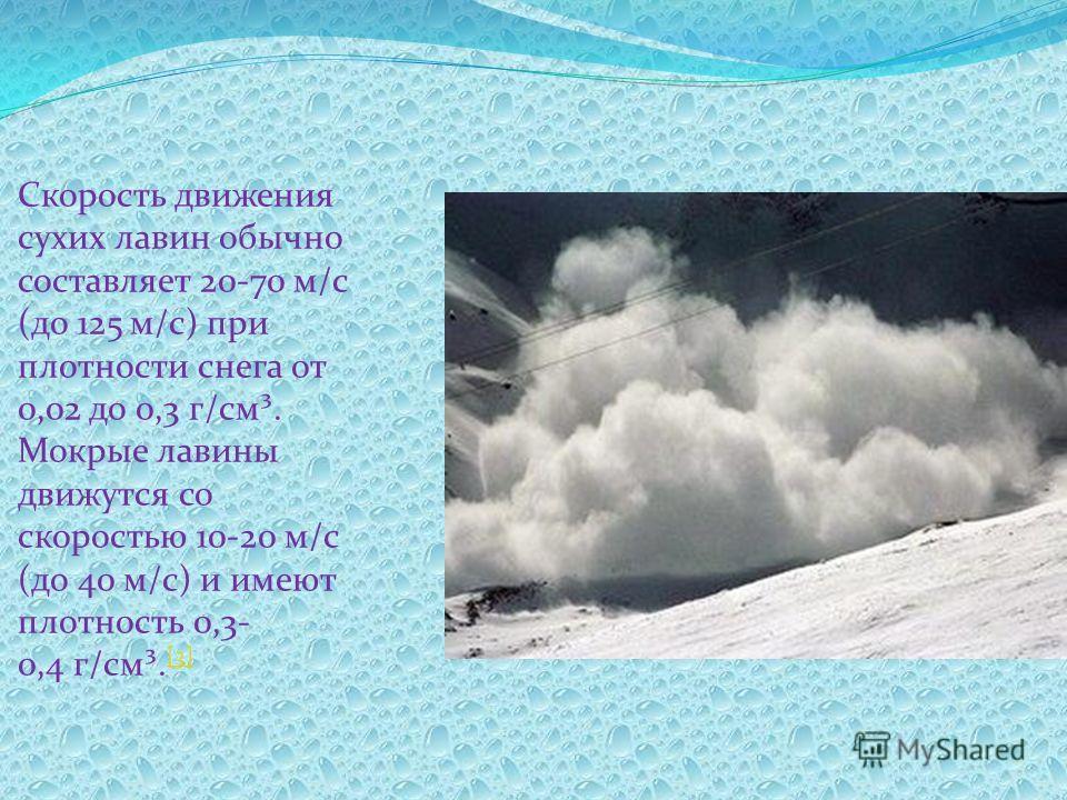 Скорость движения сухих лавин обычно составляет 20-70 м/с (до 125 м/с) при плотности снега от 0,02 до 0,3 г/см³. Мокрые лавины движутся со скоростью 10-20 м/с (до 40 м/с) и имеют плотность 0,3- 0,4 г/см³. [3] [3]