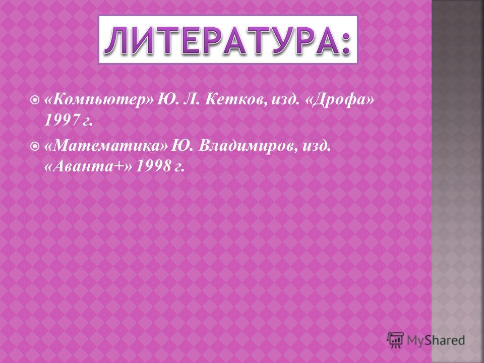 «Компьютер» Ю. Л. Кетков, изд. «Дрофа» 1997 г. «Математика» Ю. Владимиров, изд. «Аванта+» 1998 г.