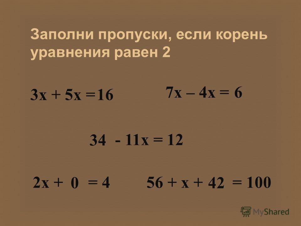 Заполни пропуски, если корень уравнения равен 2 3 х + 5 х =16 7 х – 4 х =6 - 11 х = 12 34 2 х + = 4 0 56 + х + = 100 42