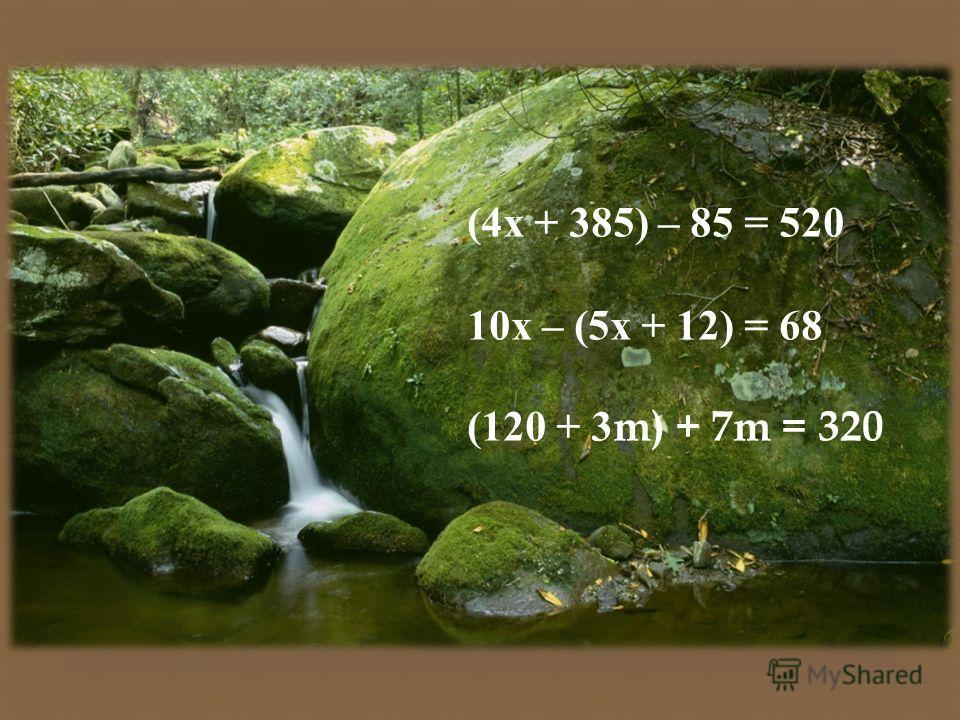 (4 х + 385) – 85 = 520 10 х – (5 х + 12) = 68 (120 + 3m) + 7m = 320