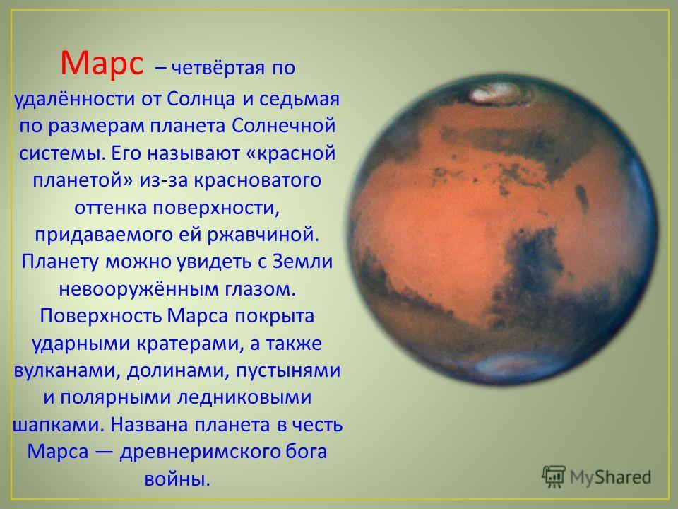Марс – четвёртая по удалённости от Солнца и седьмая по размерам планета Солнечной системы. Его называют « красной планетой » из - за красноватого оттенка поверхности, придаваемого ей ржавчиной. Планету можно увидеть с Земли невооружённым глазом. Пове
