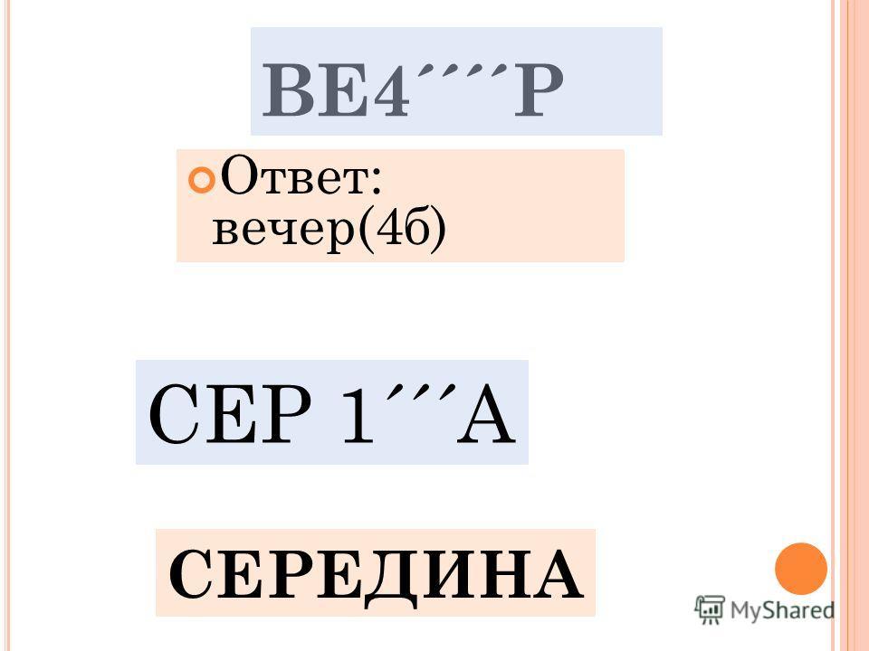 ВЕ4´´´´Р Ответ: вечер(4б) СЕР 1´´´А СЕРЕДИНА