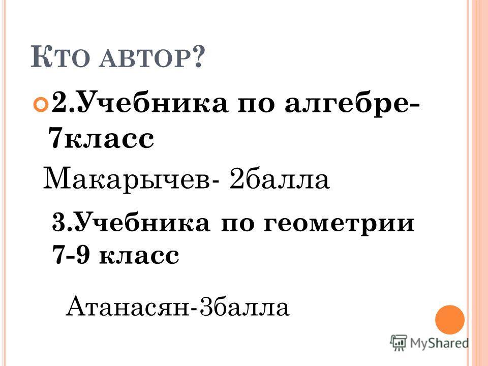 К ТО АВТОР ? 2.Учебника по алгебре- 7класс Макарычев- 2балла 3.Учебника по геометрии 7-9 класс Атанасян-3балла