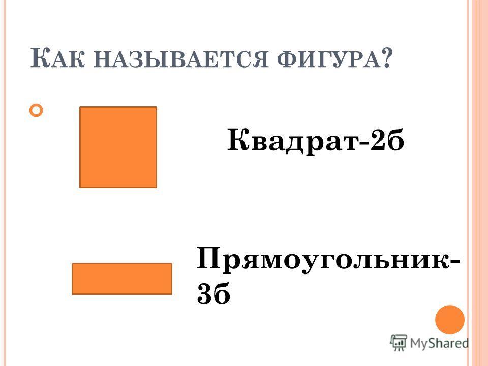 К АК НАЗЫВАЕТСЯ ФИГУРА ? 2. Квадрат-2б Прямоугольник- 3б