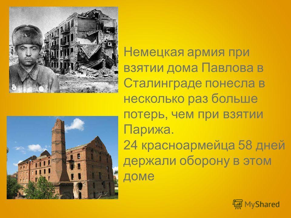 Немецкая армия при взятии дома Павлова в Сталинграде понесла в несколько раз больше потерь, чем при взятии Парижа. 24 красноармейца 58 дней держали оборону в этом доме
