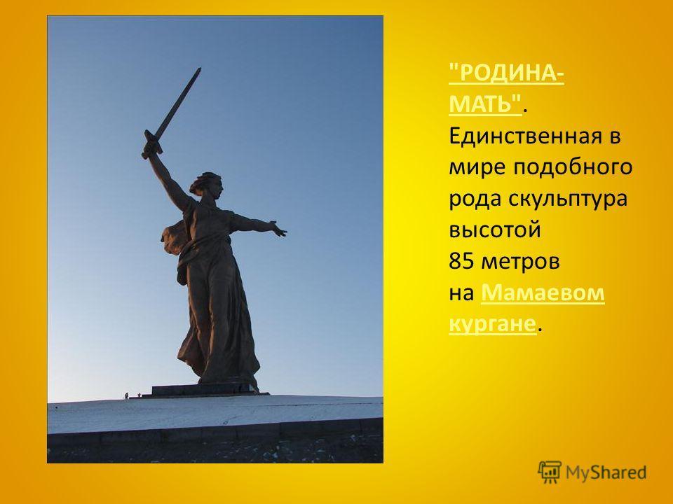 РОДИНА- МАТЬРОДИНА- МАТЬ. Единственная в мире подобного рода скульптура высотой 85 метров на Мамаевом кургане.Мамаевом кургане