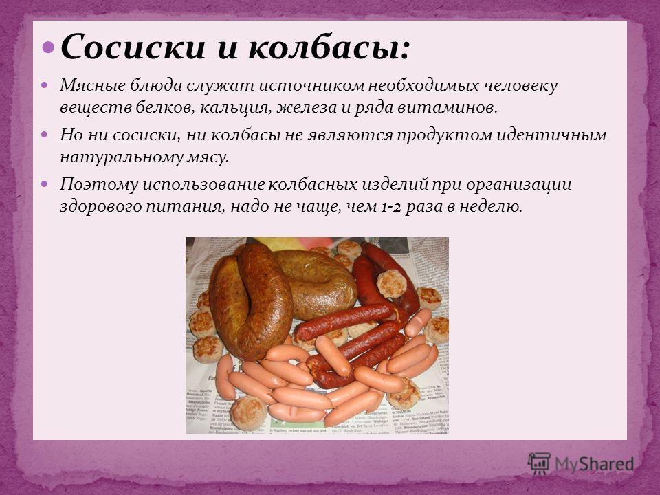 Сосиски и колбасы: Мясные блюда служат источником необходимых человеку веществ белков, кальция, железа и ряда витаминов. Но ни сосиски, ни колбасы не являются продуктом идентичным натуральному мясу. Поэтому использование колбасных изделий при организ