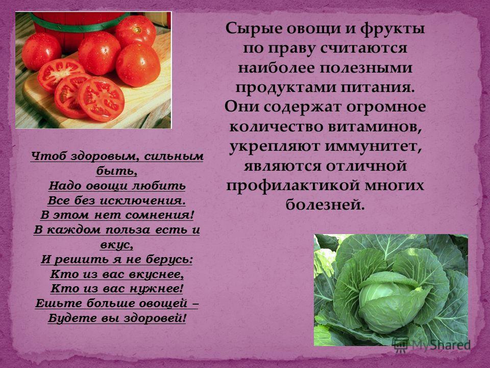 Сырые овощи и фрукты по праву считаются наиболее полезными продуктами питания. Они содержат огромное количество витаминов, укрепляют иммунитет, являются отличной профилактикой многих болезней. Чтоб здоровым, сильным быть, Надо овощи любить Все без ис