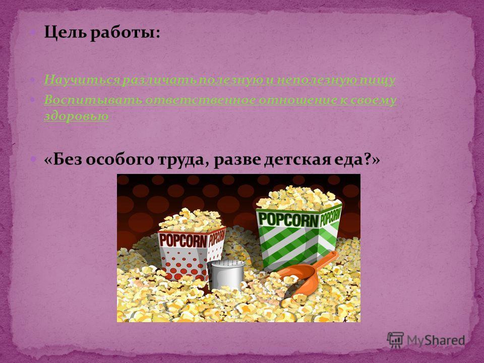 Цель работы: Научиться различать полезную и неполезную пищу Воспитывать ответственное отношение к своему здоровью «Без особого труда, разве детская еда?»