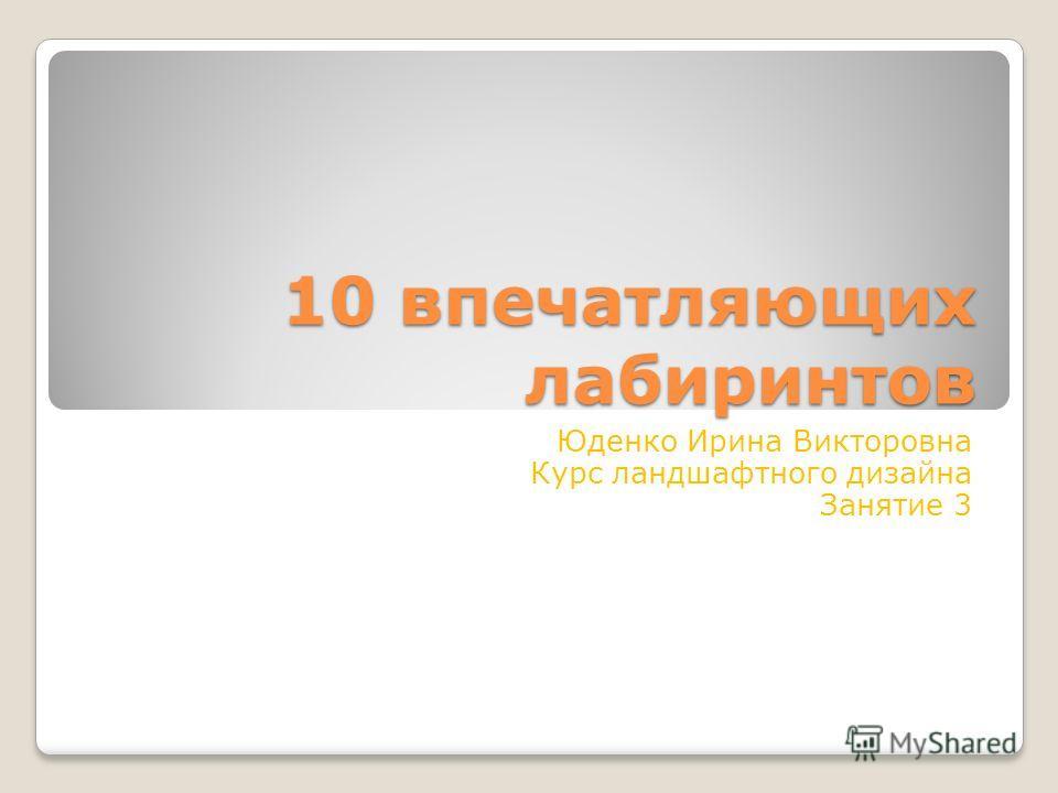 10 впечатляющих лабиринтов Юденко Ирина Викторовна Курс ландшафтного дизайна Занятие 3