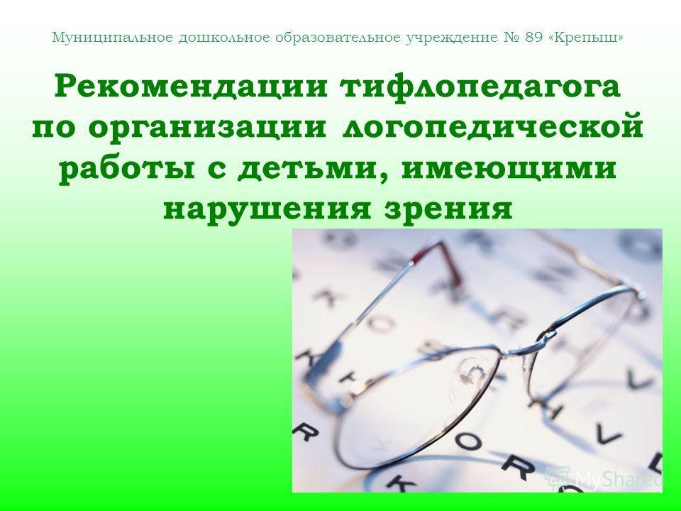 Муниципальное дошкольное образовательное учреждение 89 «Крепыш» Рекомендации тифлопедагога по организации логопедической работы с детьми, имеющими нарушения зрения