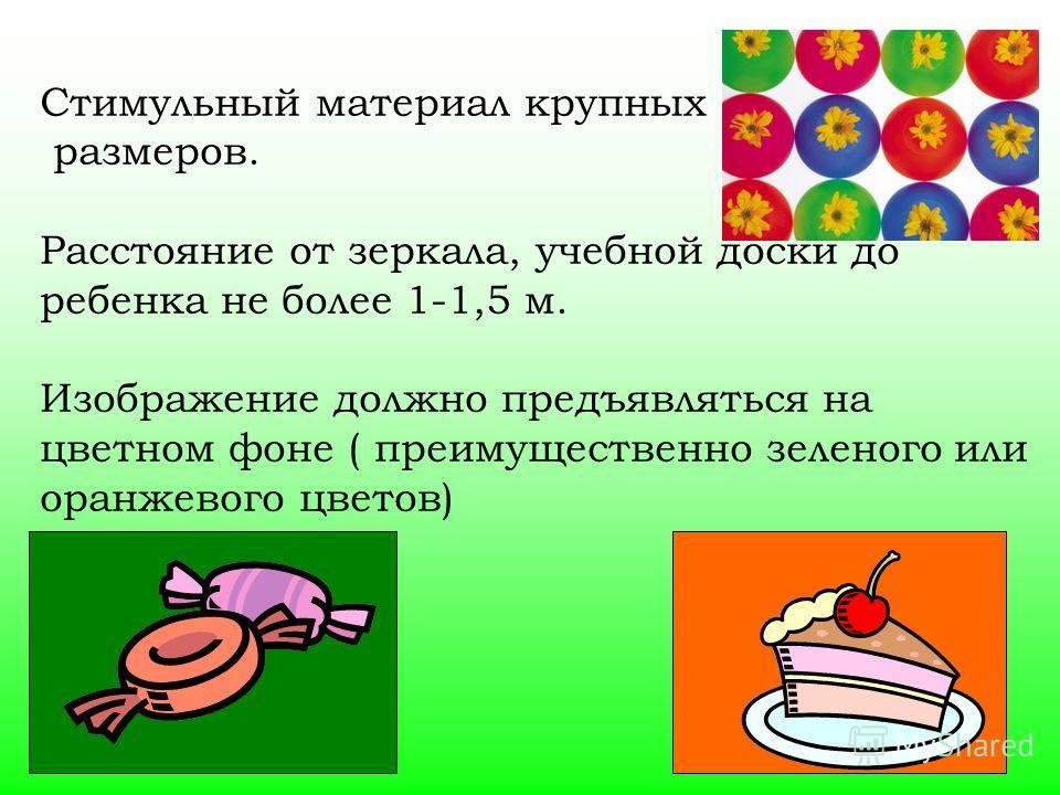 Стимульный материал крупных размеров. Расстояние от зеркала, учебной доски до ребенка не более 1-1,5 м. Изображение должно предъявляться на цветном фоне ( преимущественно зеленого или оранжевого цветов)