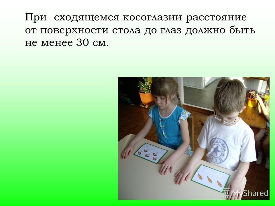 При сходящемся косоглазии расстояние от поверхности стола до глаз должно быть не менее 30 см.