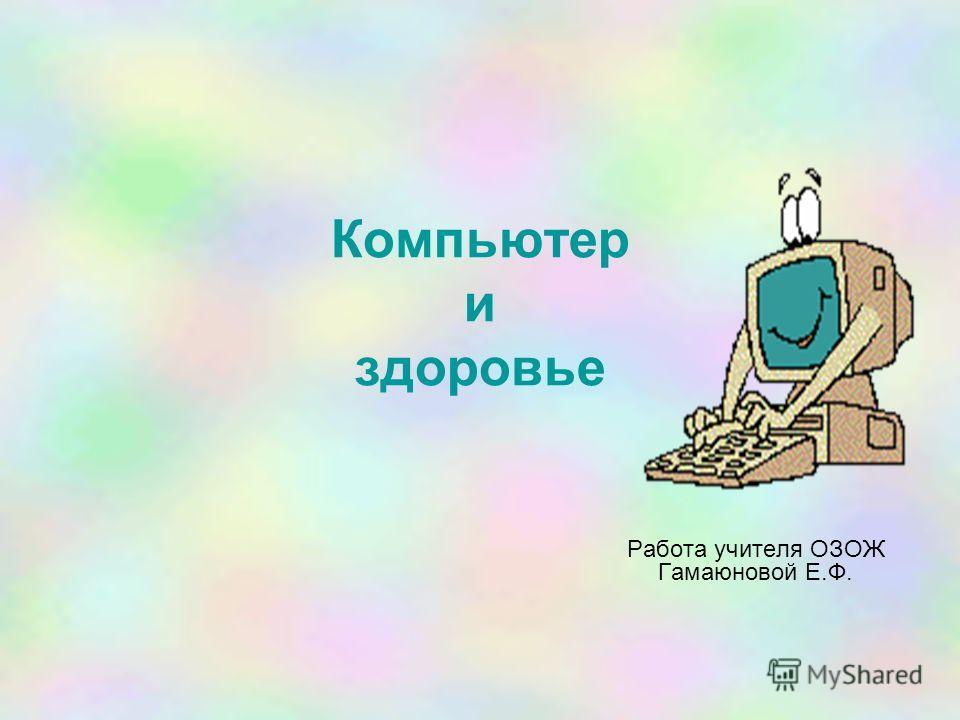 Компьютер и здоровье Работа учителя ОЗОЖ Гамаюновой Е.Ф.