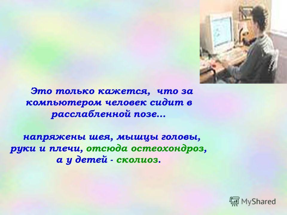 Это только кажется, что за компьютером человек сидит в расслабленной позе… напряжены шея, мышцы головы, руки и плечи, отсюда остеохондроз, а у детей - сколиоз.