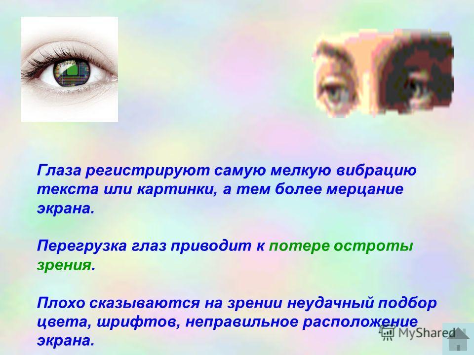 Глаза регистрируют самую мелкую вибрацию текста или картинки, а тем более мерцание экрана. Перегрузка глаз приводит к потере остроты зрения. Плохо сказываются на зрении неудачный подбор цвета, шрифтов, неправильное расположение экрана.
