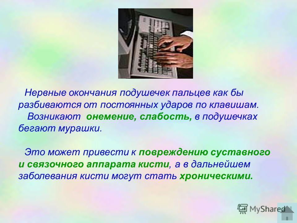 Нервные окончания подушечек пальцев как бы разбиваются от постоянных ударов по клавишам. Возникают онемение, слабость, в подушечках бегают мурашки. Это может привести к повреждению суставного и связочного аппарата кисти, а в дальнейшем заболевания ки