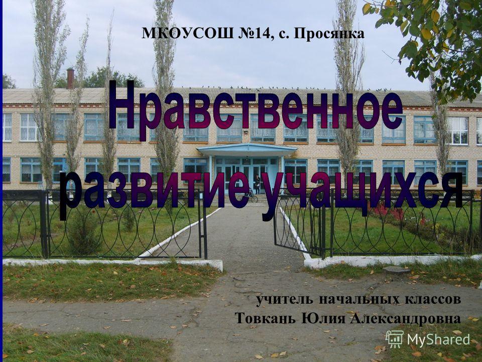 учитель начальных классов Товкань Юлия Александровна МКОУСОШ 14, с. Просянка