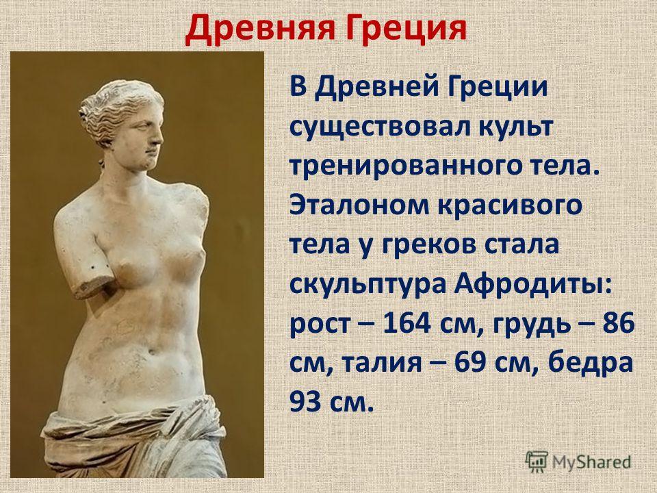Древняя Греция В Древней Греции существовал культ тренированного тела. Эталоном красивого тела у греков стала скульптура Афродиты: рост – 164 см, грудь – 86 см, талия – 69 см, бедра 93 см.