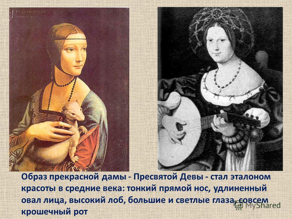 Образ прекрасной дамы - Пресвятой Девы - стал эталоном красоты в средние века: тонкий прямой нос, удлиненный овал лица, высокий лоб, большие и светлые глаза, совсем крошечный рот