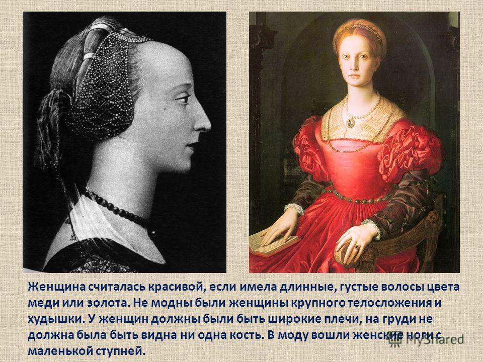 Женщина считалась красивой, если имела длинные, густые волосы цвета меди или золота. Не модны были женщины крупного телосложения и худышки. У женщин должны были быть широкие плечи, на груди не должна была быть видна ни одна кость. В моду вошли женски