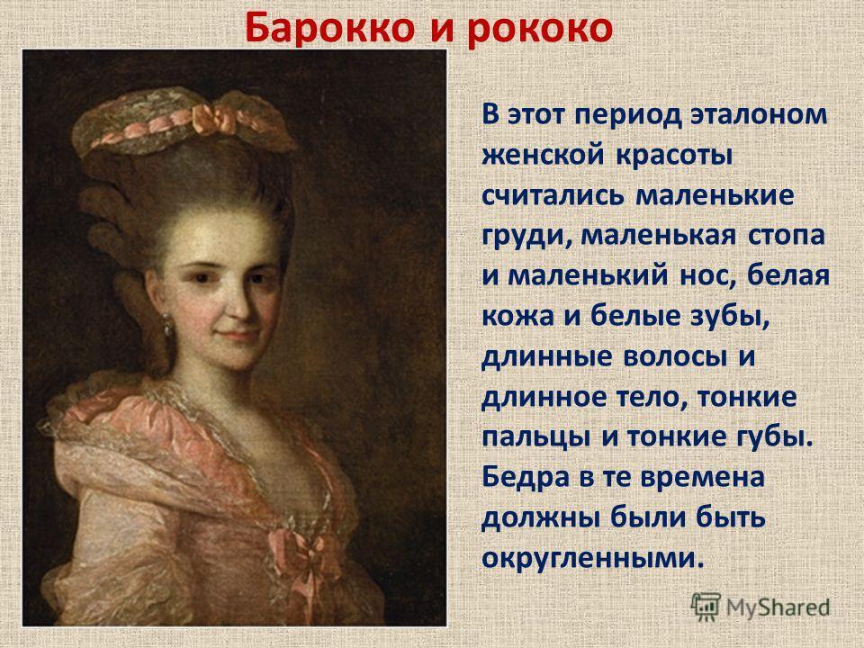 Барокко и рококо В этот период эталоном женской красоты считались маленькие груди, маленькая стопа и маленький нос, белая кожа и белые зубы, длинные волосы и длинное тело, тонкие пальцы и тонкие губы. Бедра в те времена должны были быть округленными.