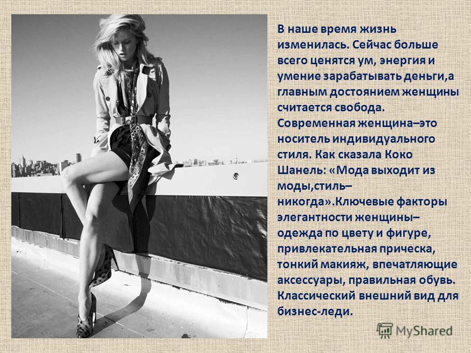 В наше время жизнь изменилась. Сейчас больше всего ценятся ум, энергия и умение зарабатывать деньги,а главным достоянием женщины считается свобода. Современная женщина–это носитель индивидуального стиля. Как сказала Коко Шанель: «Мода выходит из моды