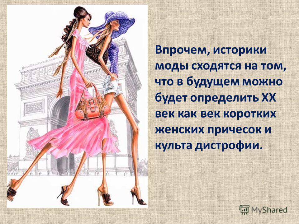 Впрочем, историки моды сходятся на том, что в будущем можно будет определить ХХ век как век коротких женских причесок и культа дистрофии.